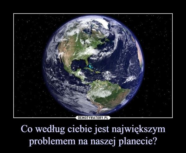 Co według ciebie jest największym problemem na naszej planecie? –