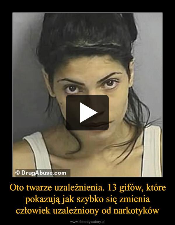 Oto twarze uzależnienia. 13 gifów, które pokazują jak szybko się zmienia człowiek uzależniony od narkotyków –