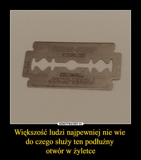 Większość ludzi najpewniej nie wie do czego służy ten podłużny otwór w żyletce –