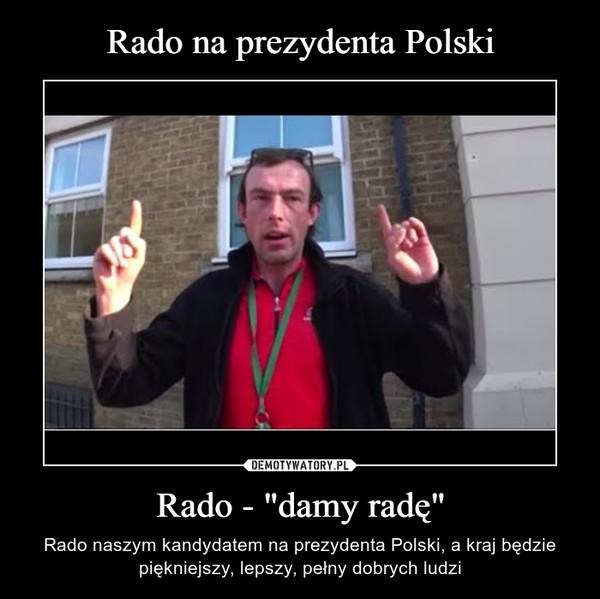 """Rado - """"damy radę"""" – Rado naszym kandydatem na prezydenta Polski, a kraj będzie piękniejszy, lepszy, pełny dobrych ludzi"""