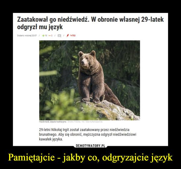 Pamiętajcie - jakby co, odgryzajcie język –  Zaatakował go niedźwiedź. W obronie własnej 29-latek odgryzł mu język 29-letni Nikolaj Irgit został zaatakowany przez niedźwiedzia brunatnego. Aby się obronić, mężczyzna odgryzł niedźwiedziowi kawałek języka.