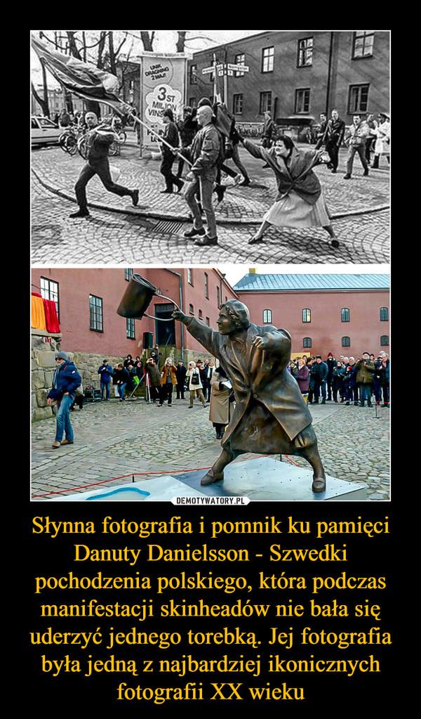 Słynna fotografia i pomnik ku pamięci Danuty Danielsson - Szwedki pochodzenia polskiego, która podczas manifestacji skinheadów nie bała się uderzyć jednego torebką. Jej fotografia była jedną z najbardziej ikonicznych fotografii XX wieku –