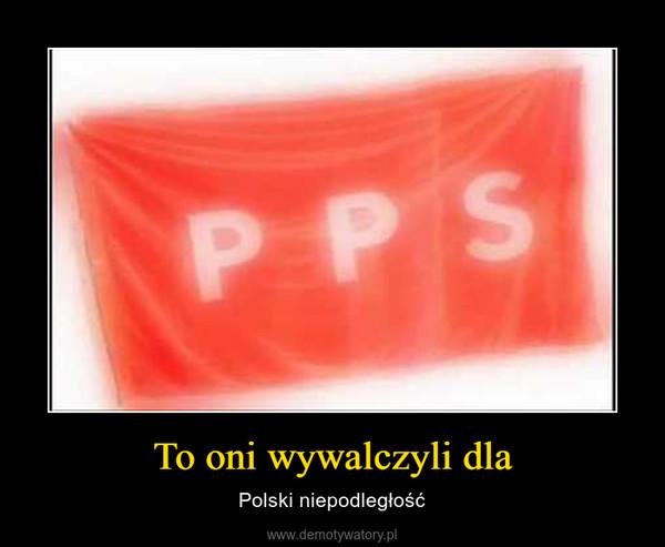 To oni wywalczyli dla – Polski niepodległość