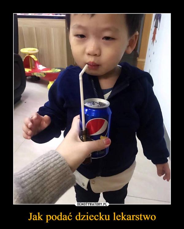 Jak podać dziecku lekarstwo –