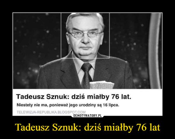 Tadeusz Sznuk: dziś miałby 76 lat –