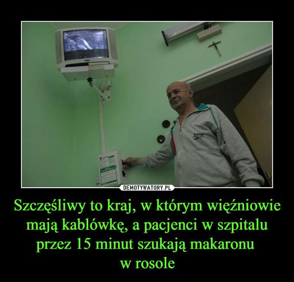Szczęśliwy to kraj, w którym więźniowie mają kablówkę, a pacjenci w szpitalu przez 15 minut szukają makaronu w rosole –