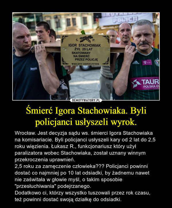 """Śmierć Igora Stachowiaka. Byli policjanci usłyszeli wyrok. – Wrocław. Jest decyzja sądu ws. śmierci Igora Stachowiaka na komisariacie. Byli policjanci usłyszeli kary od 2 lat do 2,5 roku więzienia. Łukasz R., funkcjonariusz który użył paralizatora wobec Stachowiaka, został uznany winnym przekroczenia uprawnień. 2,5 roku za zamęczenie człowieka??? Policjanci powinni dostać co najmniej po 10 lat odsiadki, by żadnemu nawet nie zaświtała w głowie myśl, o takim sposobie """"przesłuchiwania"""" podejrzanego.Dodatkowo ci, którzy wszystko tuszowali przez rok czasu, też powinni dostać swoją działkę do odsiadki."""