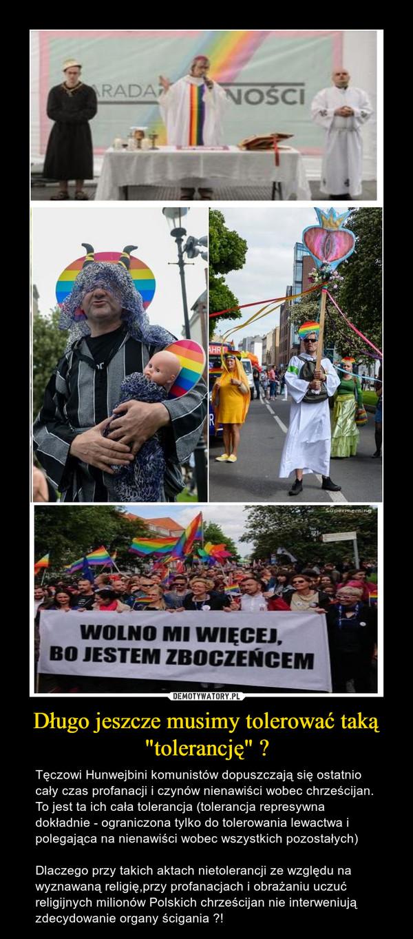 """Długo jeszcze musimy tolerować taką """"tolerancję"""" ? – Tęczowi Hunwejbini komunistów dopuszczają się ostatnio cały czas profanacji i czynów nienawiści wobec chrześcijan. To jest ta ich cała tolerancja (tolerancja represywna dokładnie - ograniczona tylko do tolerowania lewactwa i polegająca na nienawiści wobec wszystkich pozostałych)Dlaczego przy takich aktach nietolerancji ze względu na wyznawaną religię,przy profanacjach i obrażaniu uczuć religijnych milionów Polskich chrześcijan nie interweniują zdecydowanie organy ścigania ?!"""