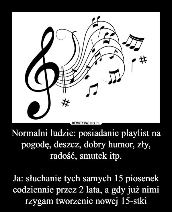 Normalni ludzie: posiadanie playlist na pogodę, deszcz, dobry humor, zły, radość, smutek itp.Ja: słuchanie tych samych 15 piosenek codziennie przez 2 lata, a gdy już nimi rzygam tworzenie nowej 15-stki –