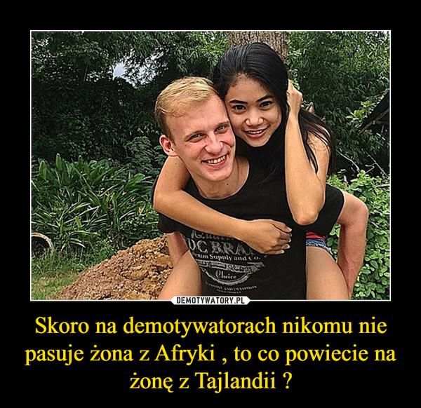 Skoro na demotywatorach nikomu nie pasuje żona z Afryki , to co powiecie na żonę z Tajlandii ? –