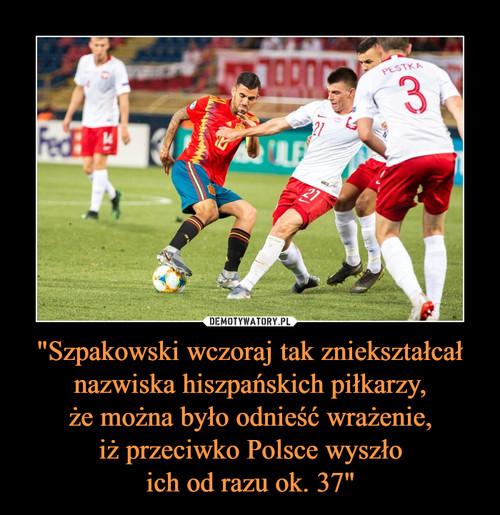 """""""Szpakowski wczoraj tak zniekształcał nazwiska hiszpańskich piłkarzy, że można było odnieść wrażenie, iż przeciwko Polsce wyszło ich od razu ok. 37"""""""