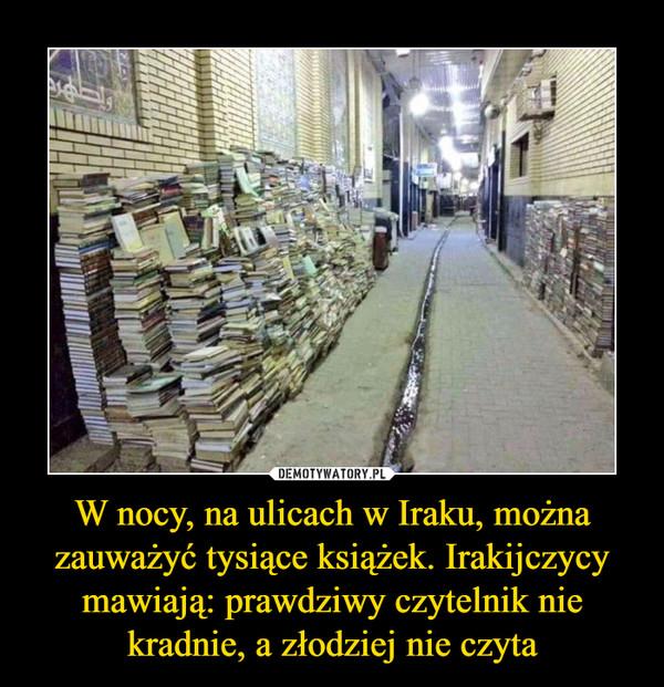 W nocy, na ulicach w Iraku, można zauważyć tysiące książek. Irakijczycy mawiają: prawdziwy czytelnik nie kradnie, a złodziej nie czyta –