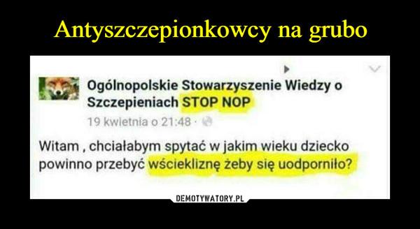 –  Ogólnopolskie Stowarzyszenie Wiedzy oSzczepieniach STOP NOP19 kwietnia o 21:48Witam, chciałabym spytać w jakim wieku dzieckopowinno przebyć wściekliznę żeby się uodporniło?
