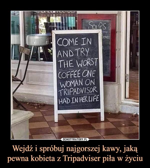 Wejdź i spróbuj najgorszej kawy, jaką pewna kobieta z Tripadviser piła w życiu –  Come in and try the worst coffe one woman on tripadvisor had in her life