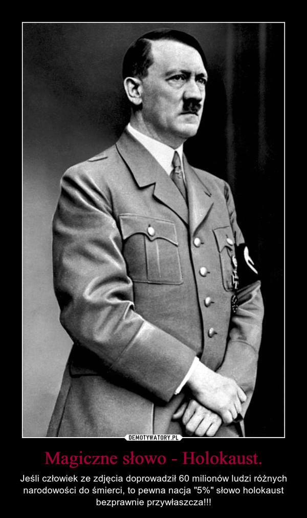 """Magiczne słowo - Holokaust. – Jeśli człowiek ze zdjęcia doprowadził 60 milionów ludzi różnych narodowości do śmierci, to pewna nacja """"5%"""" słowo holokaust bezprawnie przywłaszcza!!!"""