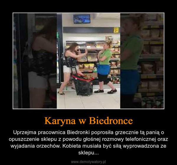 Karyna w Biedronce – Uprzejma pracownica Biedronki poprosiła grzecznie tą panią o opuszczenie sklepu z powodu głośnej rozmowy telefonicznej oraz wyjadania orzechów. Kobieta musiała być siłą wyprowadzona ze sklepu...