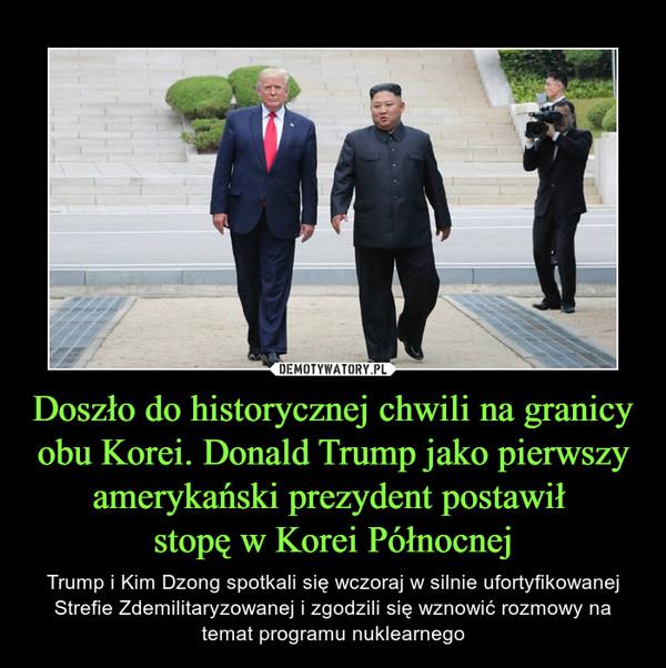 Doszło do historycznej chwili na granicy obu Korei. Donald Trump jako pierwszy amerykański prezydent postawił stopę w Korei Północnej – Trump i Kim Dzong spotkali się wczoraj w silnie ufortyfikowanej Strefie Zdemilitaryzowanej i zgodzili się wznowić rozmowy na temat programu nuklearnego