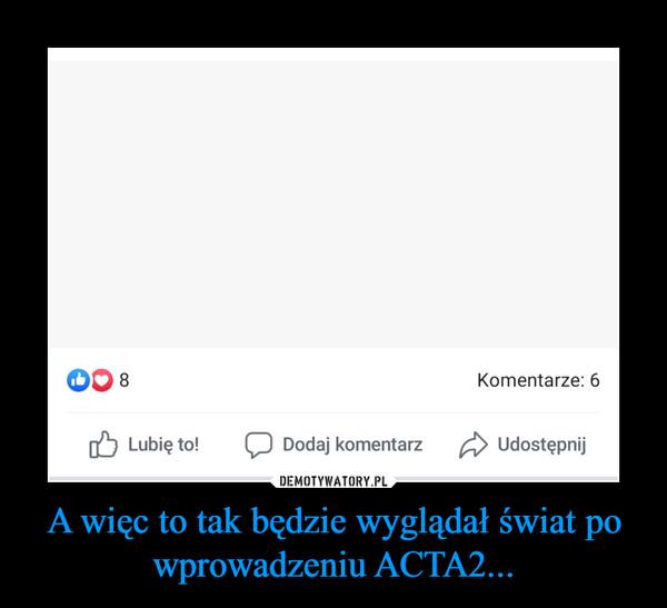 A więc to tak będzie wyglądał świat po wprowadzeniu ACTA2... –