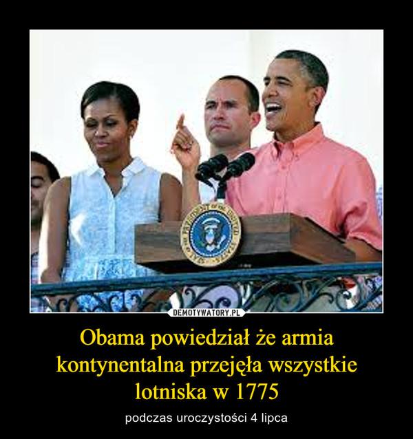 Obama powiedział że armia kontynentalna przejęła wszystkie lotniska w 1775 – podczas uroczystości 4 lipca