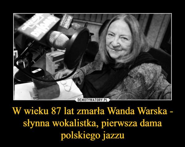 W wieku 87 lat zmarła Wanda Warska - słynna wokalistka, pierwsza dama polskiego jazzu –