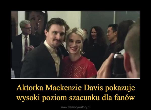 Aktorka Mackenzie Davis pokazuje wysoki poziom szacunku dla fanów –