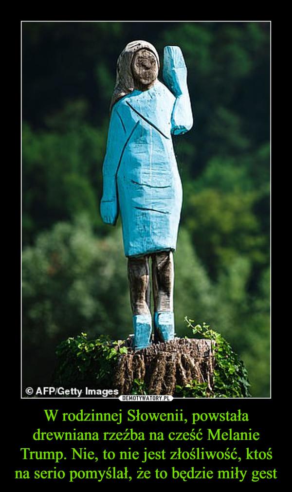W rodzinnej Słowenii, powstała drewniana rzeźba na cześć Melanie Trump. Nie, to nie jest złośliwość, ktoś na serio pomyślał, że to będzie miły gest –