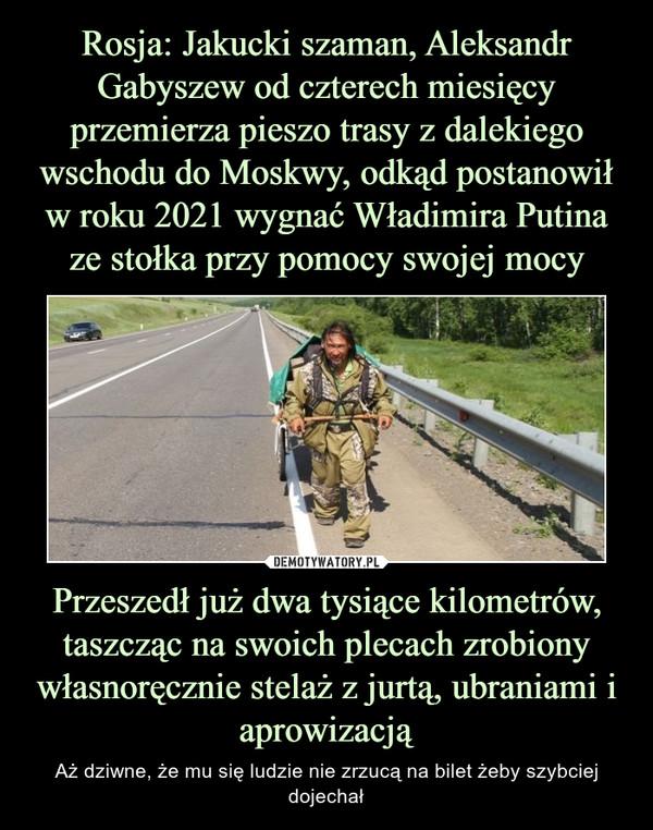 Przeszedł już dwa tysiące kilometrów, taszcząc na swoich plecach zrobiony własnoręcznie stelaż z jurtą, ubraniami i aprowizacją – Aż dziwne, że mu się ludzie nie zrzucą na bilet żeby szybciej dojechał