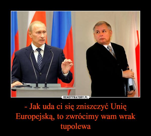 - Jak uda ci się zniszczyć Unię Europejską, to zwrócimy wam wrak tupolewa –