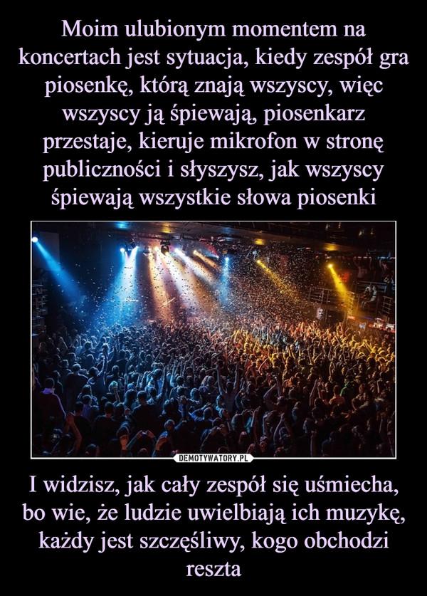I widzisz, jak cały zespół się uśmiecha, bo wie, że ludzie uwielbiają ich muzykę, każdy jest szczęśliwy, kogo obchodzi reszta –