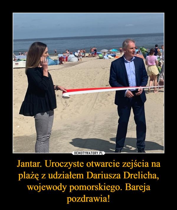 Jantar. Uroczyste otwarcie zejścia na plażę z udziałem Dariusza Drelicha, wojewody pomorskiego. Bareja pozdrawia! –