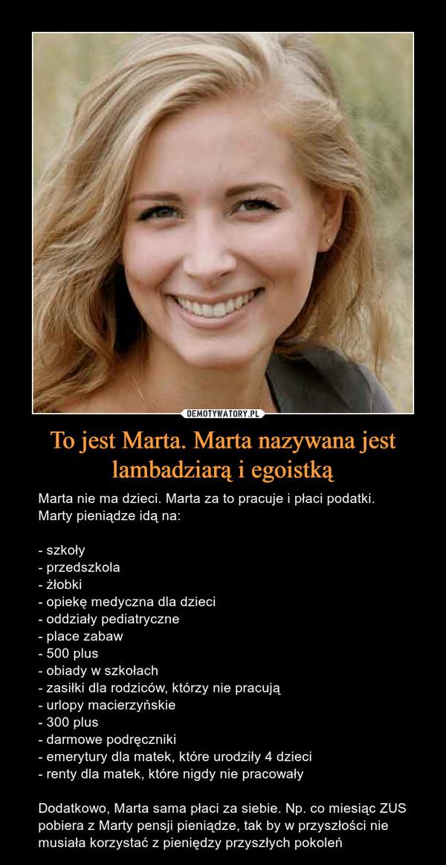 To jest Marta. Marta nazywana jest lambadziarą i egoistką – Marta nie ma dzieci. Marta za to pracuje i płaci podatki. Marty pieniądze idą na: - szkoły - przedszkola - żłobki - opiekę medyczna dla dzieci - oddziały pediatryczne - place zabaw - 500 plus - obiady w szkołach - zasiłki dla rodziców, którzy nie pracują - urlopy macierzyńskie - 300 plus - darmowe podręczniki - emerytury dla matek, które urodziły 4 dzieci - renty dla matek, które nigdy nie pracowały Dodatkowo, Marta sama płaci za siebie. Np. co miesiąc ZUS pobiera z Marty pensji pieniądze, tak by w przyszłości nie musiała korzystać z pieniędzy przyszłych pokoleń