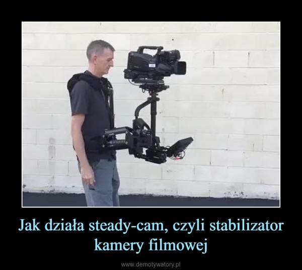 Jak działa steady-cam, czyli stabilizator kamery filmowej –
