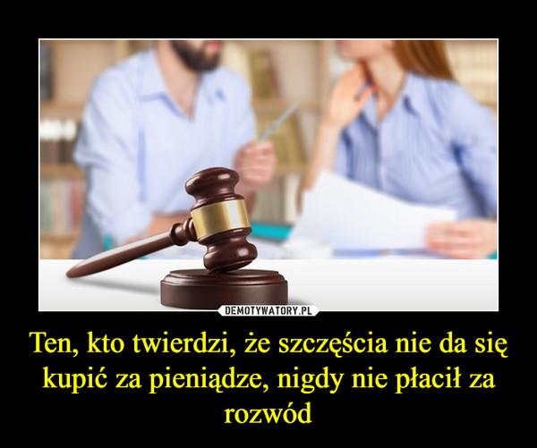 Ten, kto twierdzi, że szczęścia nie da się kupić za pieniądze, nigdy nie płacił za rozwód –