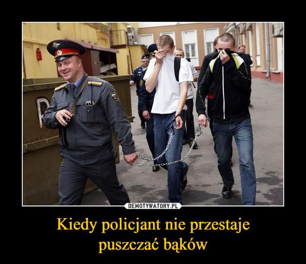 Kiedy policjant nie przestajepuszczać bąków –