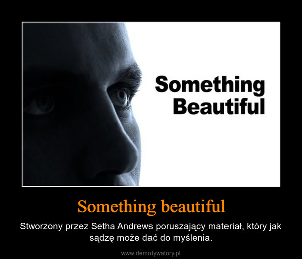 Something beautiful – Stworzony przez Setha Andrews poruszający materiał, który jak sądzę może dać do myślenia.