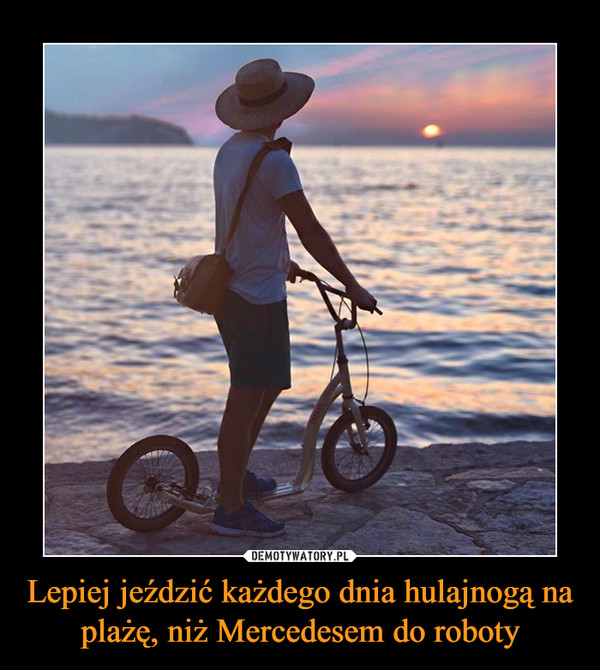 Lepiej jeździć każdego dnia hulajnogą na plażę, niż Mercedesem do roboty –