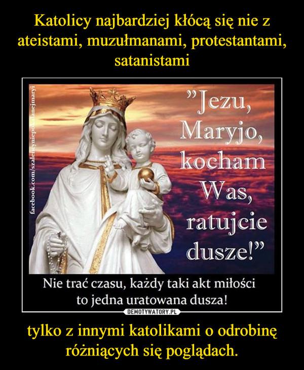 tylko z innymi katolikami o odrobinę różniących się poglądach. –