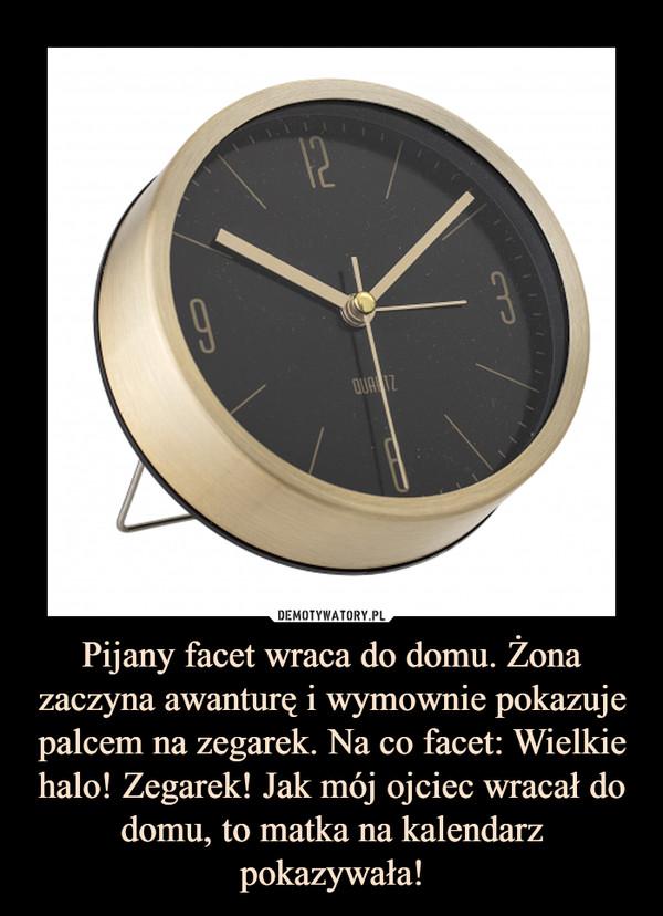 Pijany facet wraca do domu. Żona zaczyna awanturę i wymownie pokazuje palcem na zegarek. Na co facet: Wielkie halo! Zegarek! Jak mój ojciec wracał do domu, to matka na kalendarz pokazywała! –
