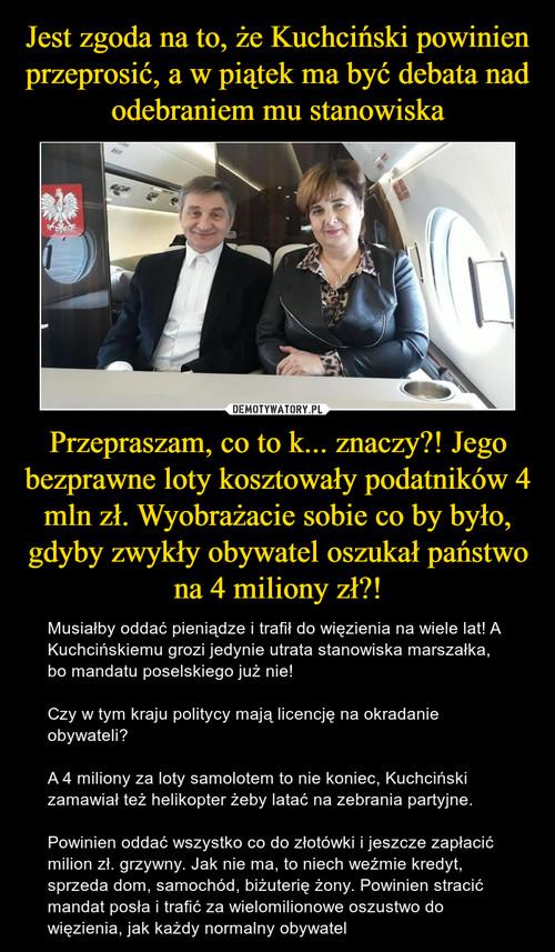 Jest zgoda na to, że Kuchciński powinien przeprosić, a w piątek ma być debata nad odebraniem mu stanowiska Przepraszam, co to k... znaczy?! Jego bezprawne loty kosztowały podatników 4 mln zł. Wyobrażacie sobie co by było, gdyby zwykły obywatel oszukał państwo na 4 miliony zł?!