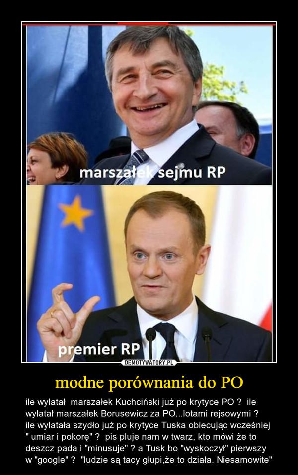 """modne porównania do PO – ile wylatał  marszałek Kuchciński już po krytyce PO ?  ile wylatał marszałek Borusewicz za PO...lotami rejsowymi ?    ile wylatała szydło już po krytyce Tuska obiecując wcześniej """" umiar i pokorę"""" ?  pis pluje nam w twarz, kto mówi że to deszcz pada i """"minusuje"""" ? a Tusk bo """"wyskoczył"""" pierwszy w """"google"""" ?  """"ludzie są tacy głupi,że to działa. Niesamowite"""""""