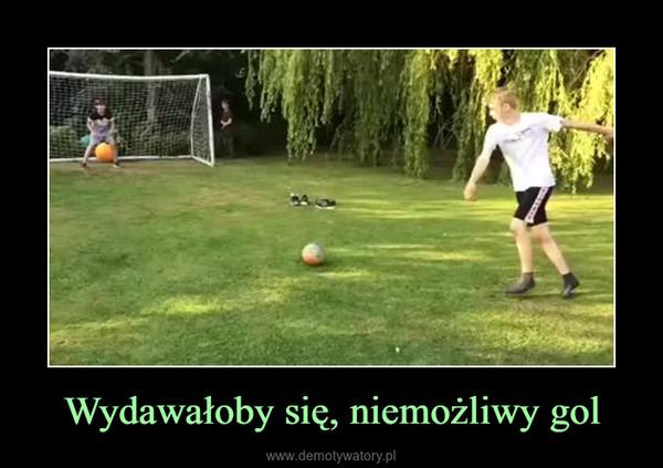 Wydawałoby się, niemożliwy gol –