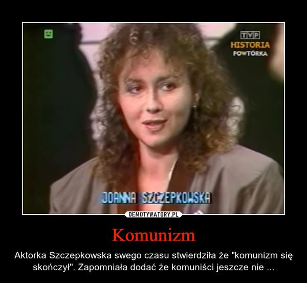 """Komunizm – Aktorka Szczepkowska swego czasu stwierdziła że """"komunizm się skończył"""". Zapomniała dodać że komuniści jeszcze nie ..."""
