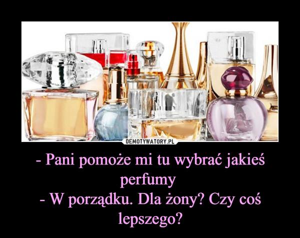 - Pani pomoże mi tu wybrać jakieś perfumy - W porządku. Dla żony? Czy coś lepszego? –