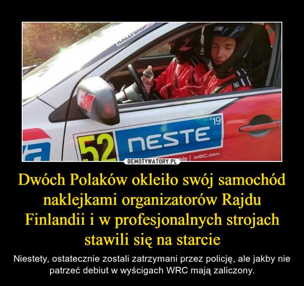 Dwóch Polaków okleiło swój samochód naklejkami organizatorów Rajdu Finlandii i w profesjonalnych strojach stawili się na starcie – Niestety, ostatecznie zostali zatrzymani przez policję, ale jakby nie patrzeć debiut w wyścigach WRC mają zaliczony.