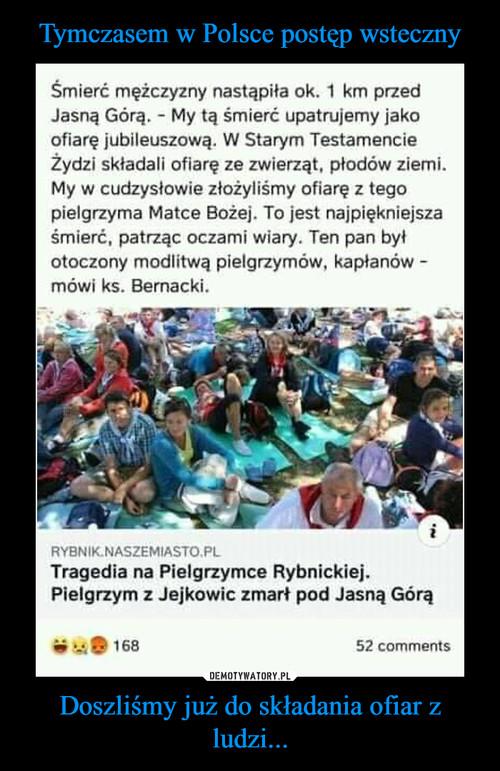 Tymczasem w Polsce postęp wsteczny Doszliśmy już do składania ofiar z ludzi...