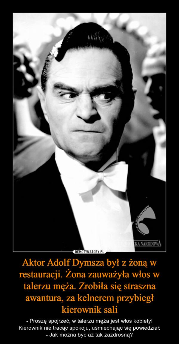 Aktor Adolf Dymsza był z żoną w restauracji. Żona zauważyła włos w talerzu męża. Zrobiła się straszna awantura, za kelnerem przybiegł kierownik sali – - Proszę spojrzeć, w talerzu męża jest włos kobiety!Kierownik nie tracąc spokoju, uśmiechając się powiedział:- Jak można być aż tak zazdrosną?
