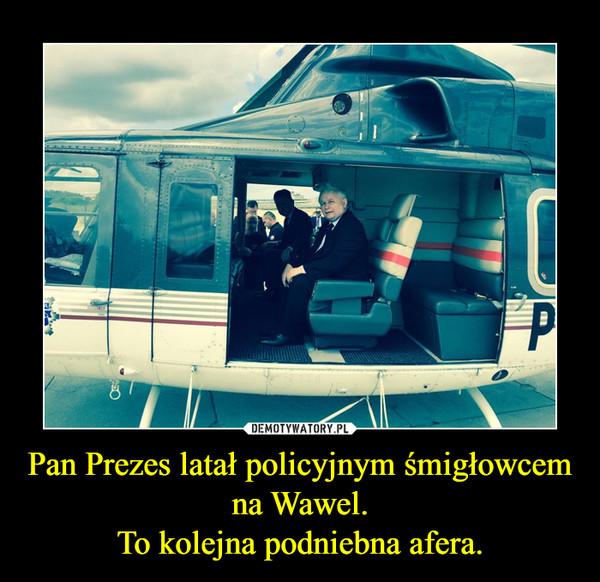 Pan Prezes latał policyjnym śmigłowcem na Wawel.To kolejna podniebna afera. –