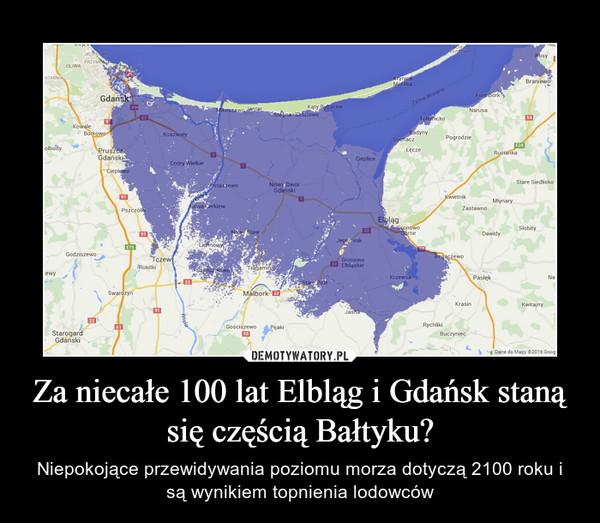 Za niecałe 100 lat Elbląg i Gdańsk staną się częścią Bałtyku? – Niepokojące przewidywania poziomu morza dotyczą 2100 roku i są wynikiem topnienia lodowców