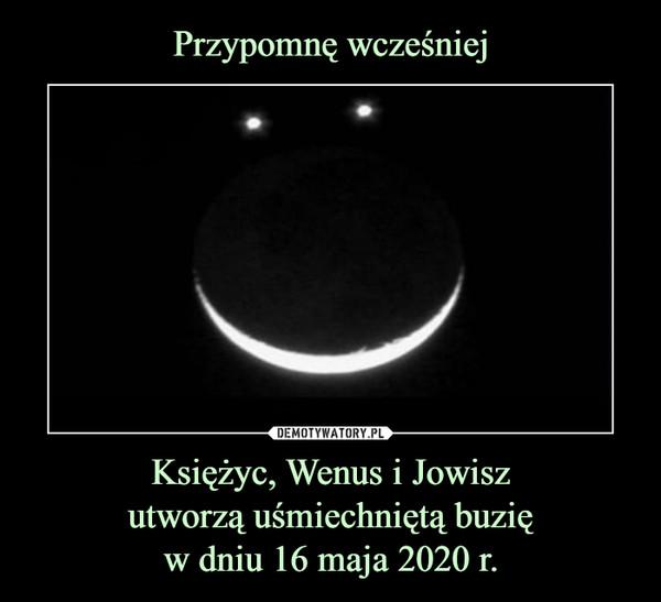 Księżyc, Wenus i Jowiszutworzą uśmiechniętą buzięw dniu 16 maja 2020 r. –