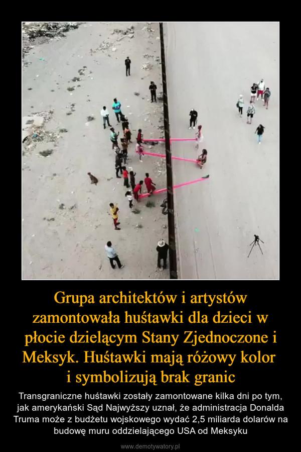 Grupa architektów i artystów zamontowała huśtawki dla dzieci w płocie dzielącym Stany Zjednoczone i Meksyk. Huśtawki mają różowy kolor i symbolizują brak granic – Transgraniczne huśtawki zostały zamontowane kilka dni po tym, jak amerykański Sąd Najwyższy uznał, że administracja Donalda Truma może z budżetu wojskowego wydać 2,5 miliarda dolarów na budowę muru oddzielającego USA od Meksyku